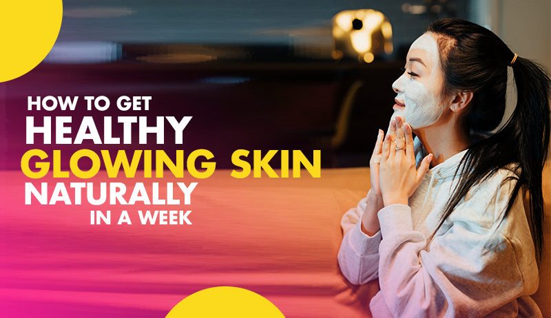 Best 5 Tips How To Get Healthy Glowing Skin Naturally In A Week